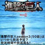 進撃の巨人season3(50話)はいつから放送予定?放送時間や放送局も!