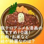 飯テロアニメ&漫画のおすすめ10選!お肉・お米など絵が綺麗なのは?