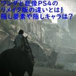 ワンダと巨像PS4のリメイク版の違いとは!隠し要素や隠しキャラは?