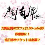刀剣乱舞のカフェ(2.5D cafe)が秋葉原に!当日券やチケットは必要?