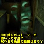 3D肝試しのストーリーが怖いって本当?呪われた廃屋の続編はある?