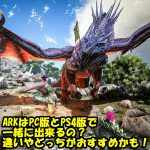 ARKはPC版とPS4版で一緒に出来るの?違いやどっちがおすすめかも!