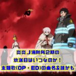 炎炎ノ消防隊2期の放送日はいつなのか!主題歌(OP・ED)の曲名&誰かも