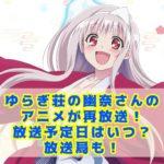 ゆらぎ荘の幽奈さんのアニメが再放送!放送予定日はいつ?放送局も!