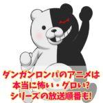 ダンガンロンパのアニメは本当に怖い・グロい?シリーズの放送順番も!