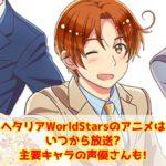 ヘタリアWorldStarsのアニメはいつから放送?主要キャラの声優さんも!