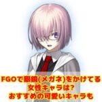 FGOで眼鏡(メガネ)をかけてる女性キャラは?おすすめの可愛いキャラも