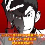 ルパン三世PART6の声優さんは?放送サイト(放送局)や放送時間も紹介!